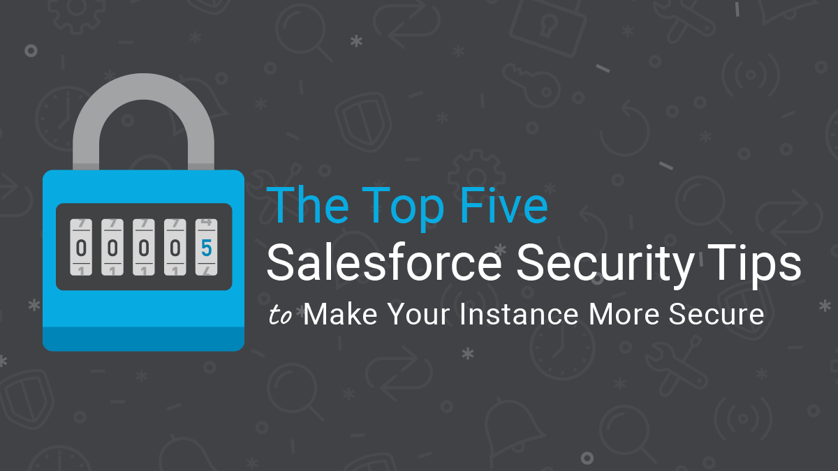 Top Five Salesforce Security Tips to Make Your Instance More Secure