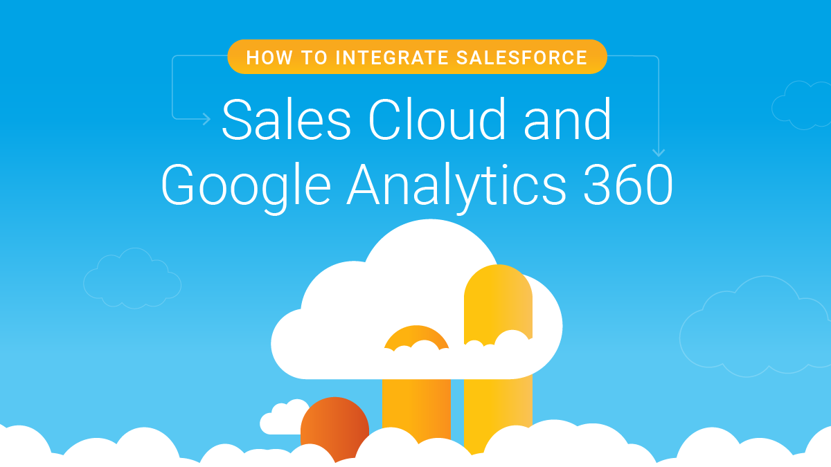 GUIDE: How to Integrate Sales Cloud and Google Analytics 360