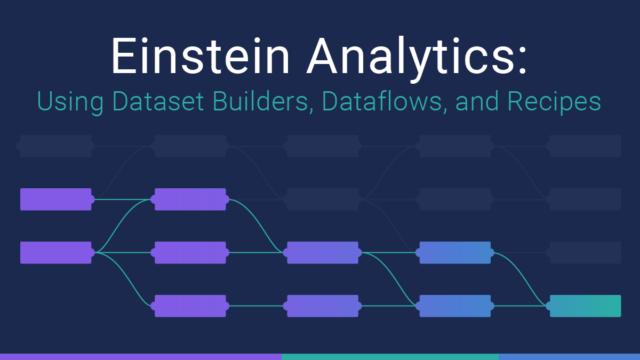 Einstein Analytics: Using Dataset Builder, Dataflows, and Recipes