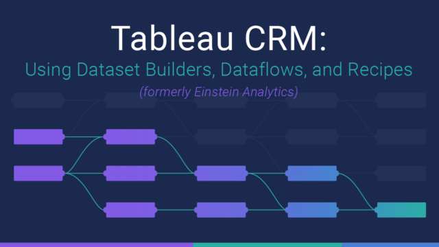 Tableau CRM: Using Dataset Builder, Dataflows, and Recipes