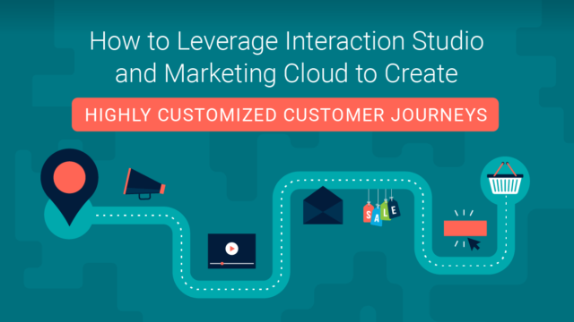 How to Leverage Interaction Studio and Marketing Cloud to Create Highly Customized Customer Journeys